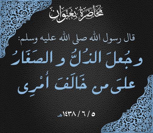 """""""وقفات مع قوله صلى الله عليه و سلم """"وجُعِلَ الذُلُّ و الصَغَارُ على من خَالَفَ أمْرِي"""